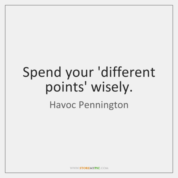 Spend your 'different points' wisely.