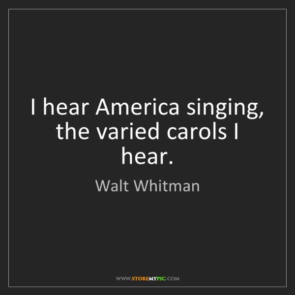 Walt Whitman: I hear America singing, the varied carols I hear.