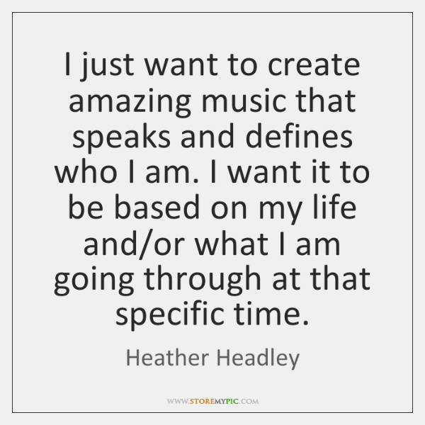 I just want to create amazing music that speaks and defines who ...