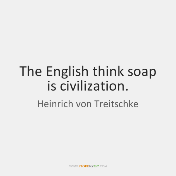 The English think soap is civilization.