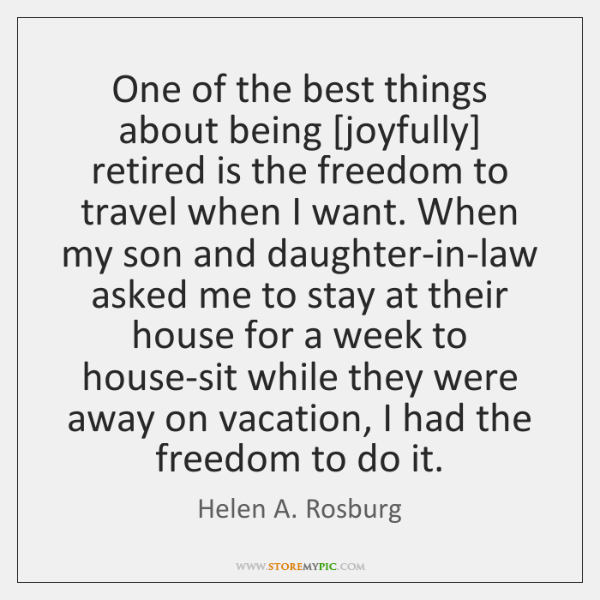 One of the best things about being [joyfully] retired is the freedom ...