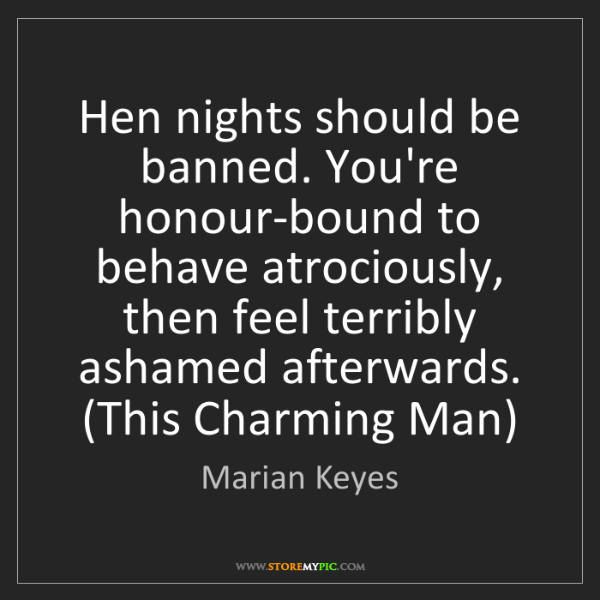 Marian Keyes: Hen nights should be banned. You're honour-bound to behave...