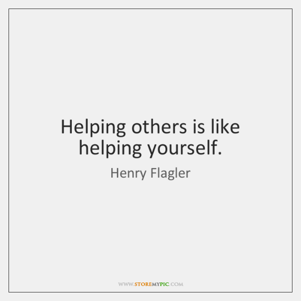 Helping others is like helping yourself.
