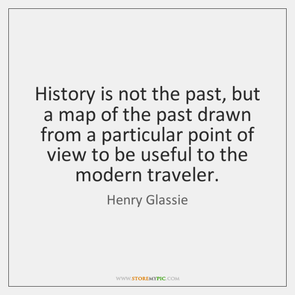 History is not the past, but a map of the past drawn ...