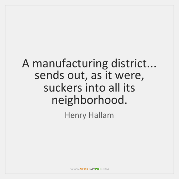 A manufacturing district... sends out, as it were, suckers into all its ...