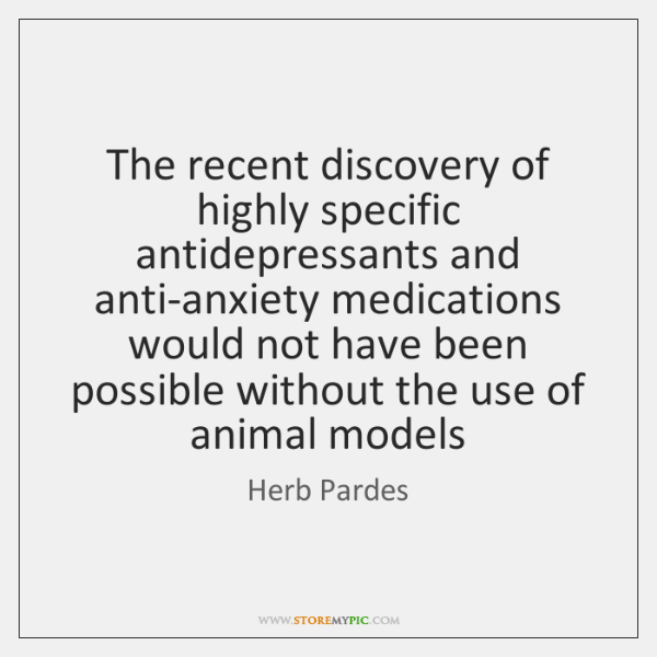 The recent discovery of highly specific antidepressants and anti-anxiety medications would not ...