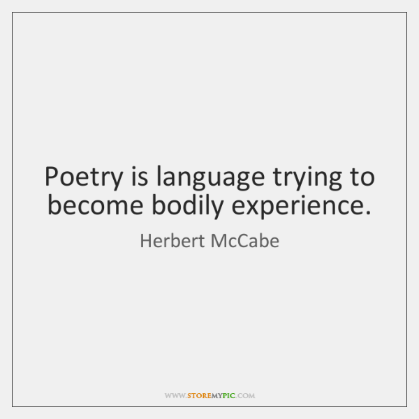 Poetry is language trying to become bodily experience.