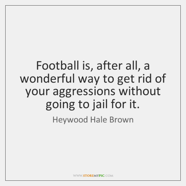 Football is, after all, a wonderful way to get rid of your ...