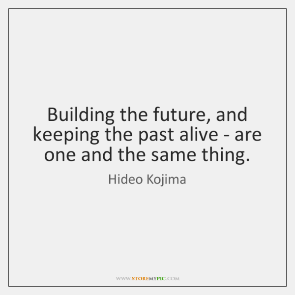 Building the future, and keeping the past alive - are one and ...