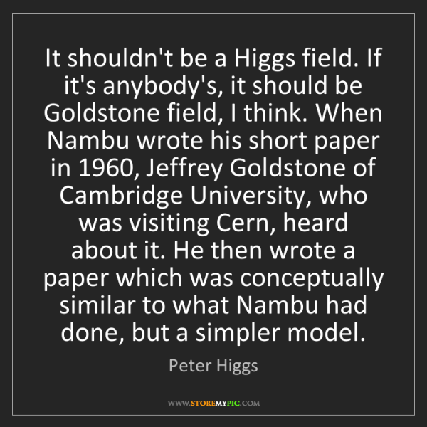 Peter Higgs: It shouldn't be a Higgs field. If it's anybody's, it...