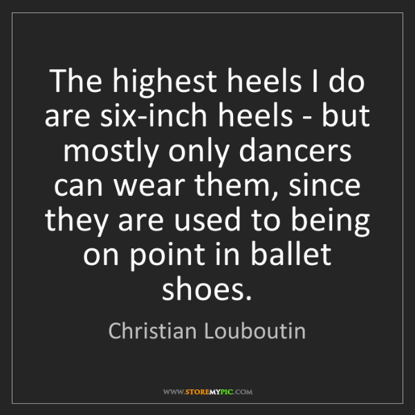 Christian Louboutin: The highest heels I do are six-inch heels - but mostly...