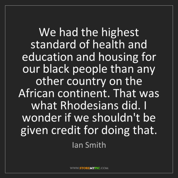 Ian Smith: We had the highest standard of health and education and...
