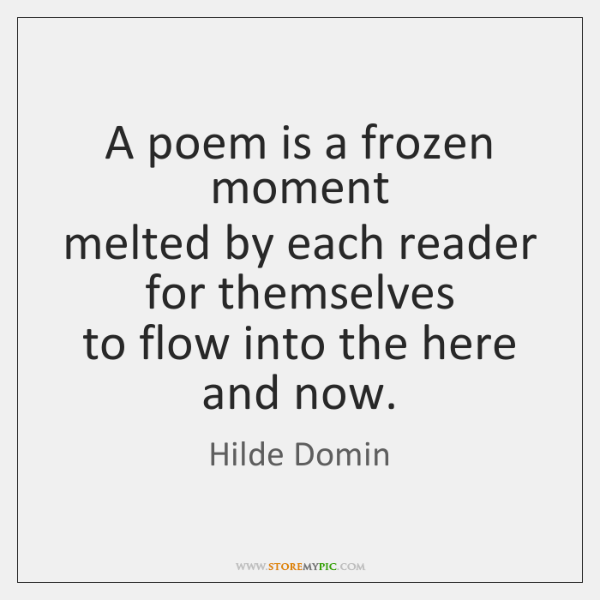 A poem is a frozen moment  melted by each reader for themselves  ...