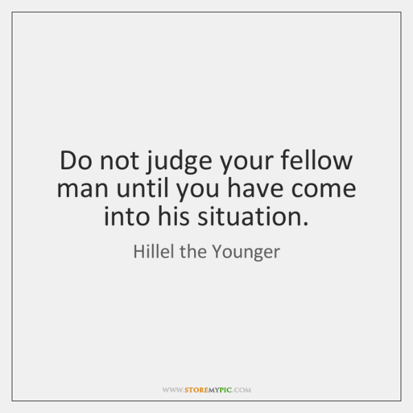 Do not judge your fellow man until you have come into his ...