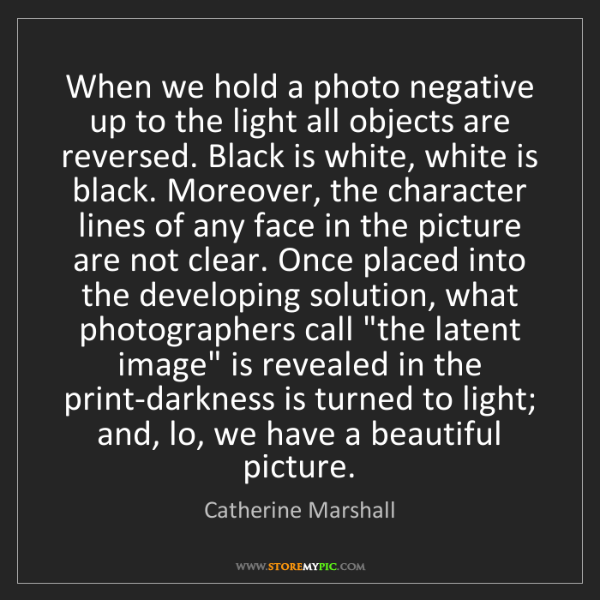 Catherine Marshall: When we hold a photo negative up to the light all objects...