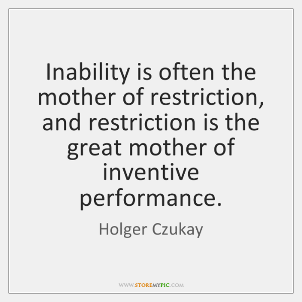 Inability is often the mother of restriction, and restriction is the great ...