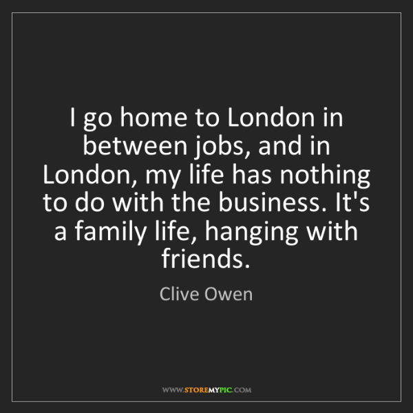 Clive Owen: I go home to London in between jobs, and in London, my...