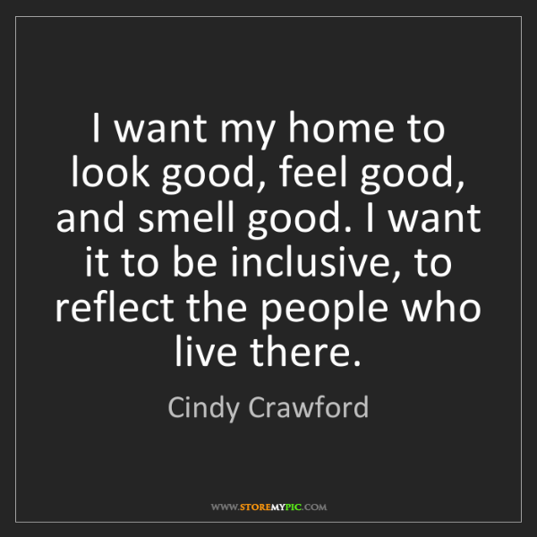 Cindy Crawford: I want my home to look good, feel good, and smell good....
