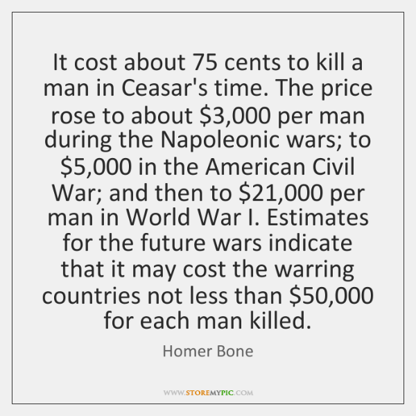 It cost about 75 cents to kill a man in Ceasar's time. The ...