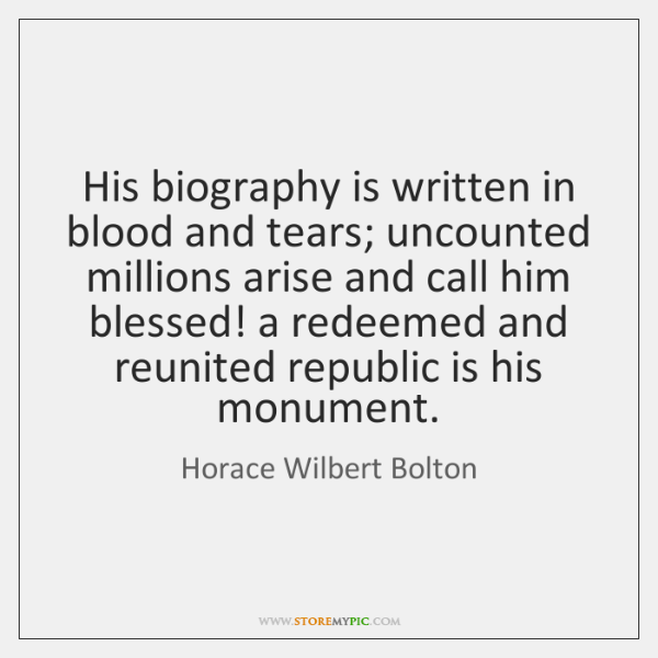 His biography is written in blood and tears; uncounted millions arise and ...