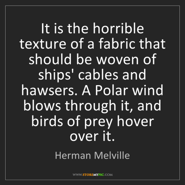 Herman Melville: It is the horrible texture of a fabric that should be...