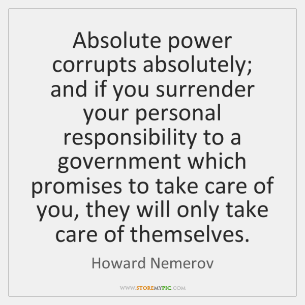 Absolute power corrupts absolutely; and if you surrender your personal responsibility to ...