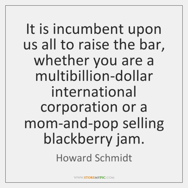It is incumbent upon us all to raise the bar, whether you ...