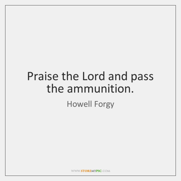 Praise the Lord and pass the ammunition.
