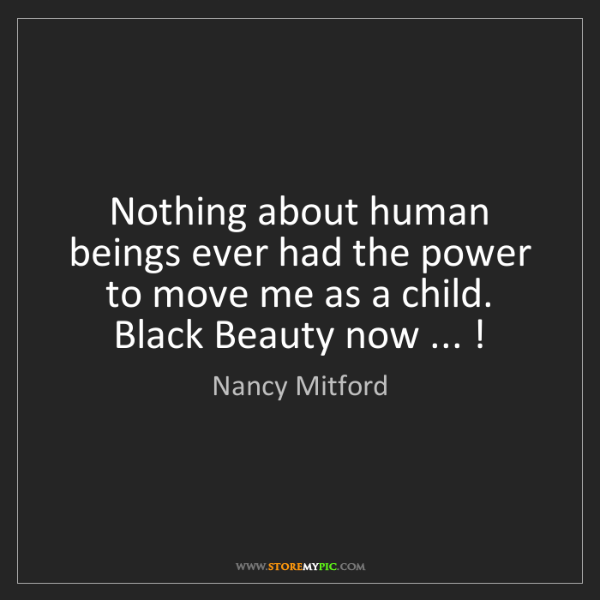 Nancy Mitford: Nothing about human beings ever had the power to move...
