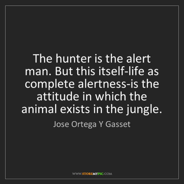 Jose Ortega Y Gasset: The hunter is the alert man. But this itself-life as...