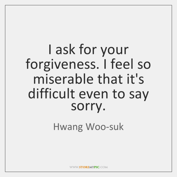 I ask for your forgiveness. I feel so miserable that it's difficult ...