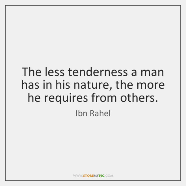 The less tenderness a man has in his nature, the more he ...