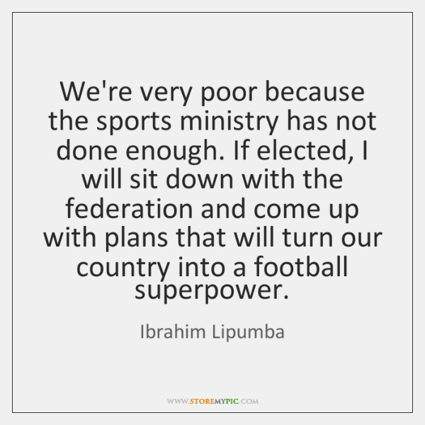 We're very poor because the sports ministry has not done enough. If ...
