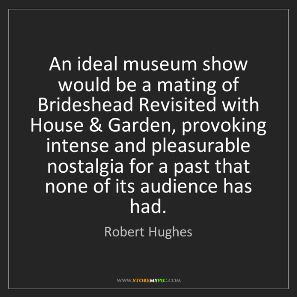 Robert Hughes: An ideal museum show would be a mating of Brideshead...