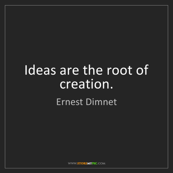Ernest Dimnet: Ideas are the root of creation.
