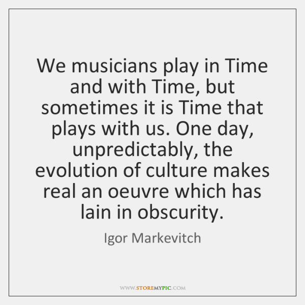 We musicians play in Time and with Time, but sometimes it is ...