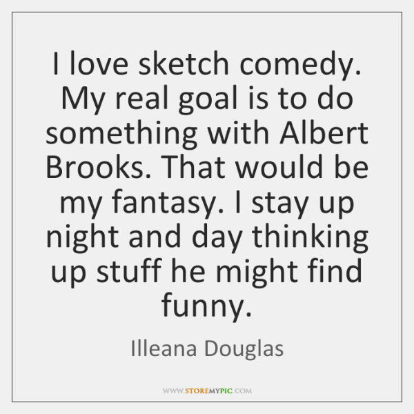 I love sketch comedy. My real goal is to do something with ...