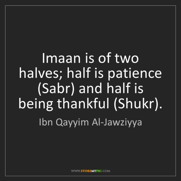 Ibn Qayyim Al-Jawziyya: Imaan is of two halves; half is patience (Sabr) and half...
