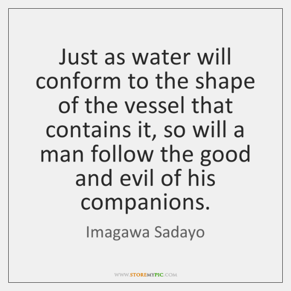 Just as water will conform to the shape of the vessel that ...
