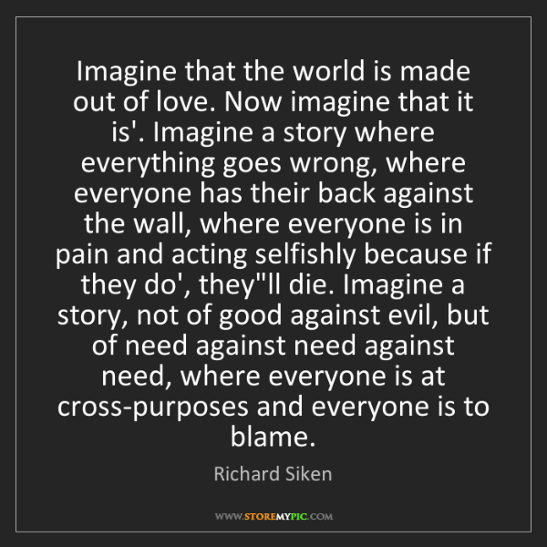 Richard Siken: Imagine that the world is made out of love. Now imagine...