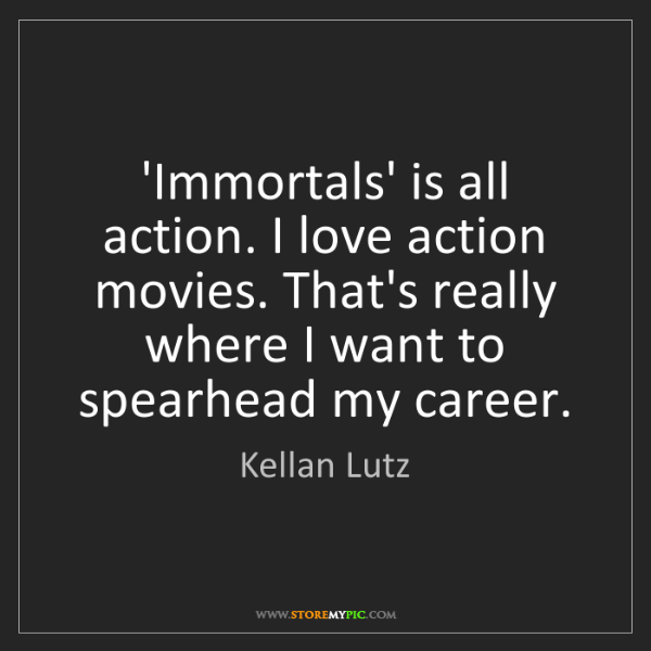 Kellan Lutz: 'Immortals' is all action. I love action movies. That's...