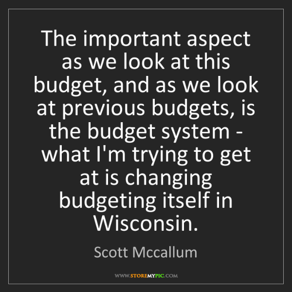 Scott Mccallum: The important aspect as we look at this budget, and as...