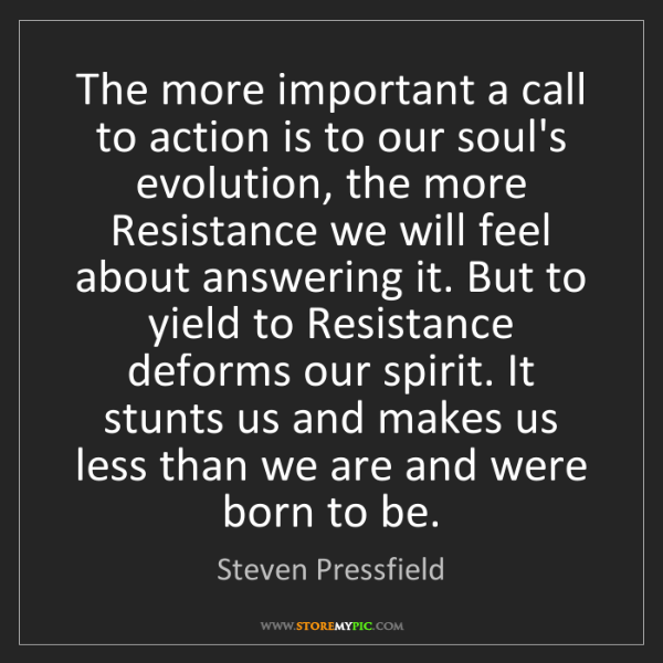 Steven Pressfield: The more important a call to action is to our soul's...