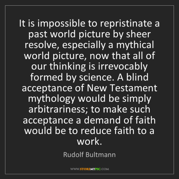 Rudolf Bultmann: It is impossible to repristinate a past world picture...