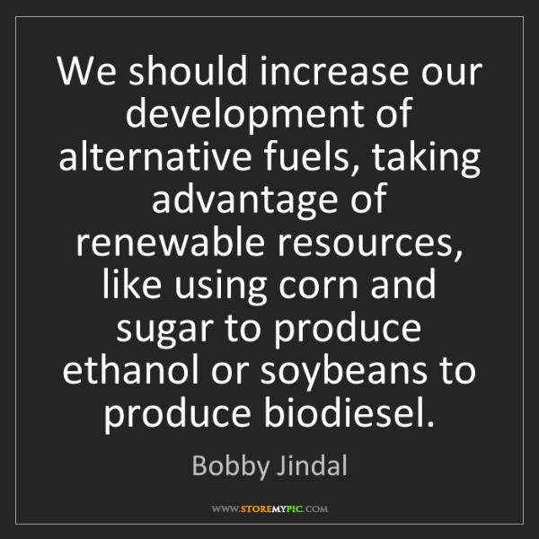 Bobby Jindal: We should increase our development of alternative fuels,...