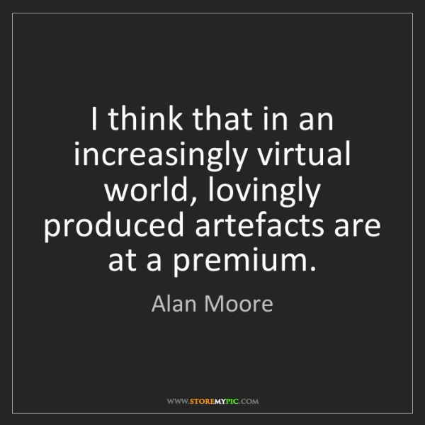Alan Moore: I think that in an increasingly virtual world, lovingly...