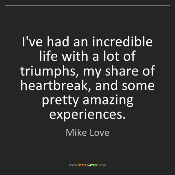 Mike Love: I've had an incredible life with a lot of triumphs, my...