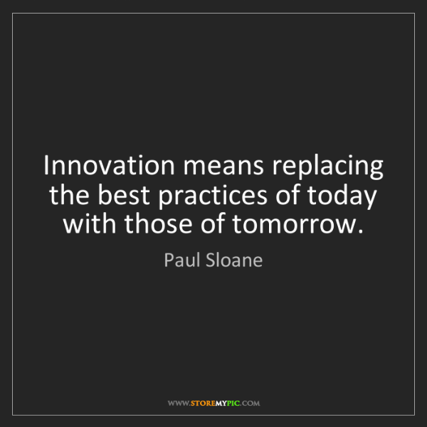 Paul Sloane: Innovation means replacing the best practices of today...