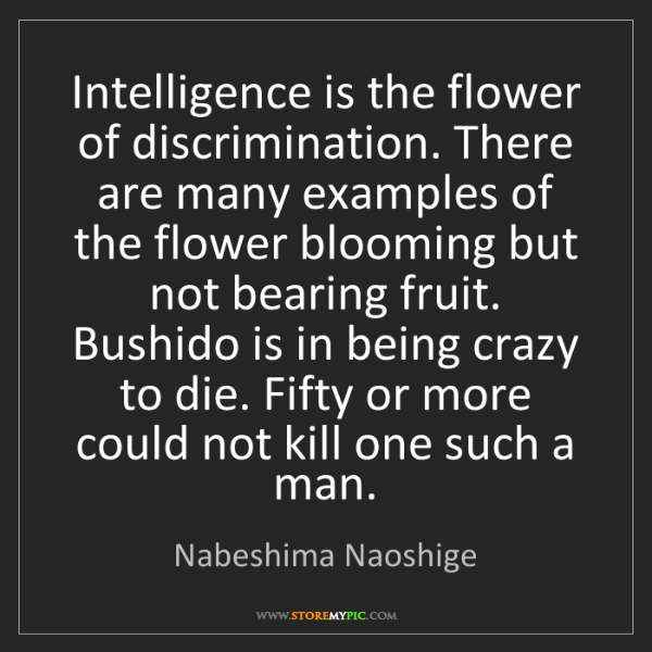 Nabeshima Naoshige: Intelligence is the flower of discrimination. There are...