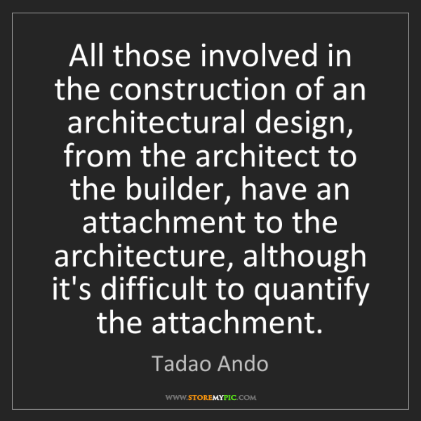 Tadao Ando: All those involved in the construction of an architectural...